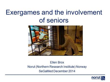 Exergames and the involvement of seniors Ellen Brox Norut (Northern Research Institute) Norway SeGaMed December 2014.