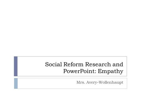 Social Reform Research and PowerPoint: Empathy Mrs. Avery-Wollenhaupt.