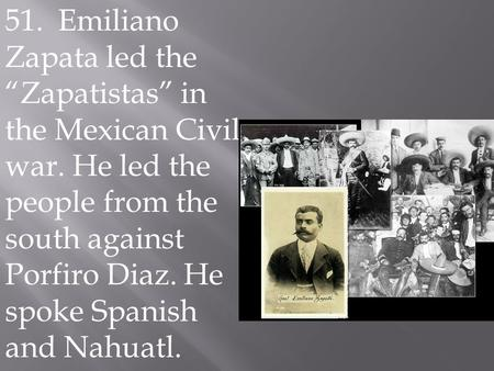 "51. Emiliano Zapata led the ""Zapatistas"" in the Mexican Civil war. He led the people from the south against Porfiro Diaz. He spoke Spanish and Nahuatl.."