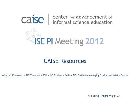 CAISE Resources Informal Commons ISE Timeline ICR ISE Evidence Wiki PI's Guide to Managing Evaluation Wiki Entrée Meeting Program pg. 17.