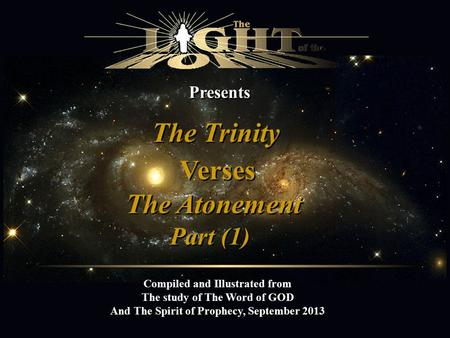 Presents The Trinity Compiled and Illustrated from The study of The Word of GOD And The Spirit of Prophecy, September 2013 Verses The Atonement Part (1)