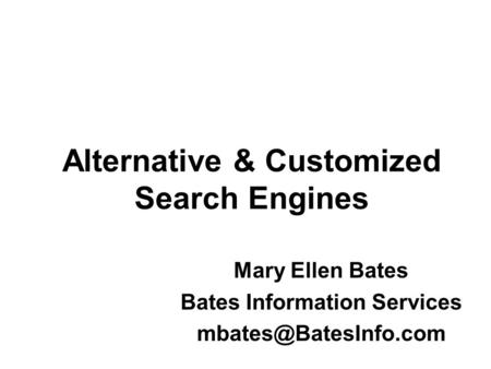 Alternative & Customized Search Engines Mary Ellen Bates Bates Information Services