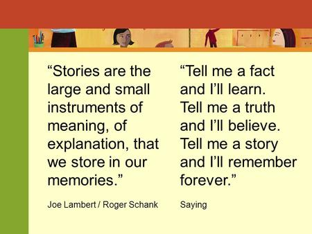 """Stories are the large and small instruments of meaning, of explanation, that we store in our memories."" Joe Lambert / Roger Schank ""Tell me a fact and."