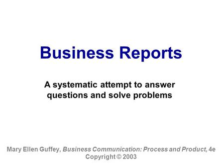 Business Reports Mary Ellen Guffey, Business Communication: Process and Product, 4e Copyright © 2003 A systematic attempt to answer questions and solve.