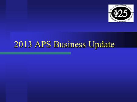 2013 APS Business Update. APS Election Results - 2013  Vice President (President-Elect) – Beginning May 2013 Donna M. Ferriero – University of California,