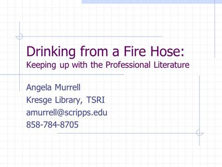 Drinking from a Fire Hose: Keeping up with the Professional Literature Angela Murrell Kresge Library, TSRI 858-784-8705.