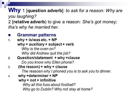 Why 1 [question adverb]: to ask for a reason: Why are you laughing? 2 [relative adverb) to give a reason: She's got money; tha's why he married her. Grammar.