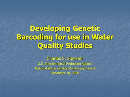 Developing Genetic Barcoding for use in Water Quality Studies Charles S. Spooner U.S. Environmental Protection Agency National Water Quality Monitoring.