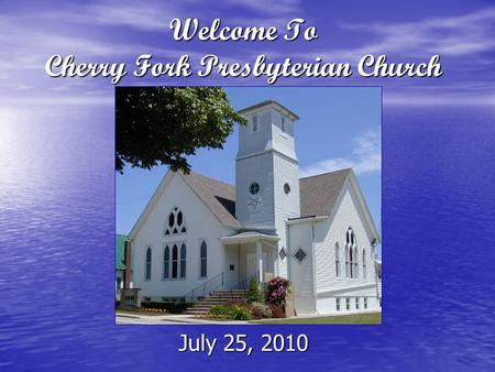 Welcome To Cherry Fork Presbyterian Church July 25, 2010.
