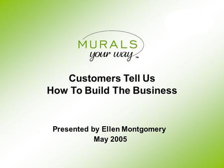 Customers Tell Us How To Build The Business May 2005 Presented by Ellen Montgomery.