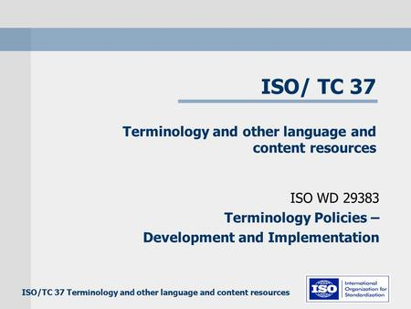 ISO/TC 37 Terminology and other language and content resources ISO WD 29383 Terminology Policies – Development and Implementation.