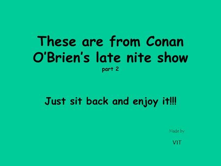 Made by VIT These are from Conan O'Brien's late nite show part 2 Just sit back and enjoy it!!!
