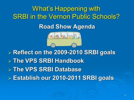 1 What's Happening with SRBI in the Vernon Public Schools? Road Show Agenda  Reflect on the 2009-2010 SRBI goals  The VPS SRBI Handbook  The VPS SRBI.