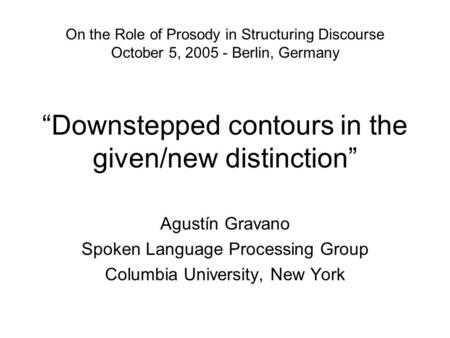 """Downstepped contours in the given/new distinction"" Agustín Gravano Spoken Language Processing Group Columbia University, New York On the Role of Prosody."