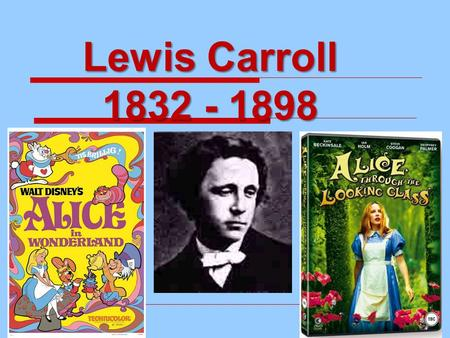 Lewis Carroll 1832 - 1898. Lewis Carroll  The name Lewis Carroll came from the original names Lutwidge and Charles  So, his real name isn't Lewis Carroll,