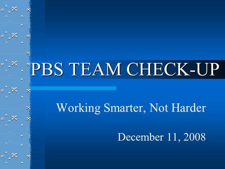 Working Smarter, Not Harder December 11, 2008 PBS TEAM CHECK-UP.