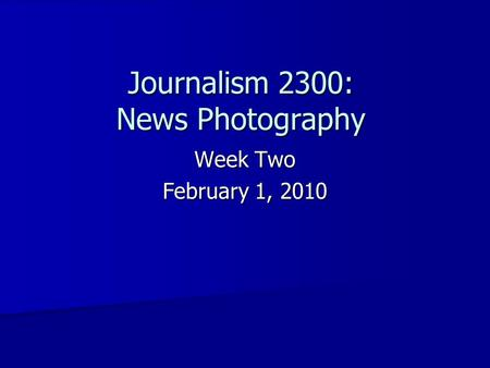 Journalism 2300: News Photography Week Two February 1, 2010.