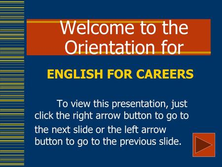 Welcome to the Orientation for ENGLISH FOR CAREERS To view this presentation, just click the right arrow button to go to the next slide or the left arrow.