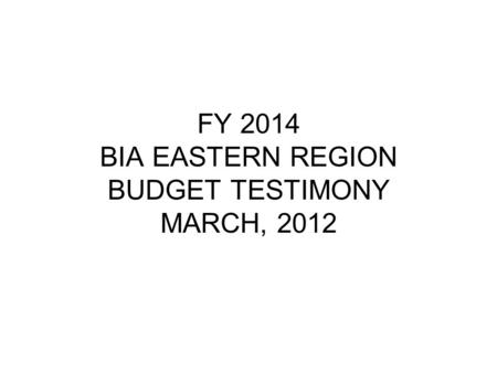 FY 2014 BIA EASTERN REGION BUDGET TESTIMONY MARCH, 2012.
