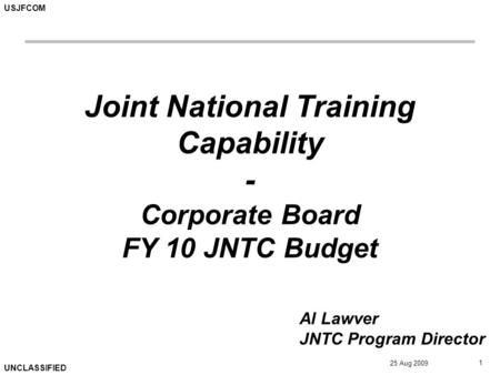 USJFCOM UNCLASSIFIED 25 Aug 2009 1 Joint National Training Capability - Corporate Board FY 10 JNTC Budget Al Lawver JNTC Program Director.