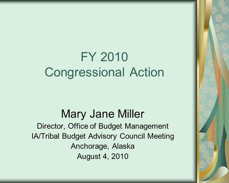 FY 2010 Congressional Action Mary Jane Miller Director, Office of Budget Management IA/Tribal Budget Advisory Council Meeting Anchorage, Alaska August.