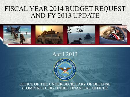 0 April 2013 OFFICE OF THE UNDER SECRETARY OF DEFENSE (COMPTROLLER) / CHIEF FINANCIAL OFFICER FISCAL YEAR 2014 BUDGET REQUEST AND FY 2013 UPDATE.