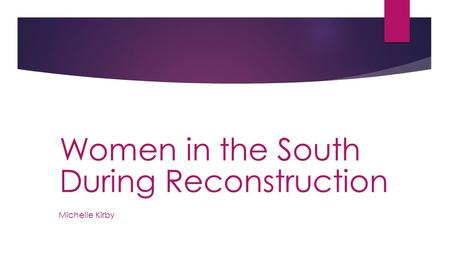 Michelle Kirby Women in the South During Reconstruction.