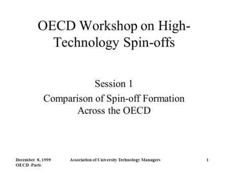 December 8, 1999 OECD -Paris Association of University Technology Managers1 OECD Workshop on High- Technology Spin-offs Session 1 Comparison of Spin-off.