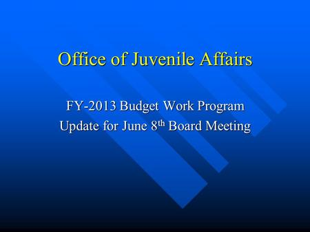 Office of Juvenile Affairs FY-2013 Budget Work Program Update for June 8 th Board Meeting.