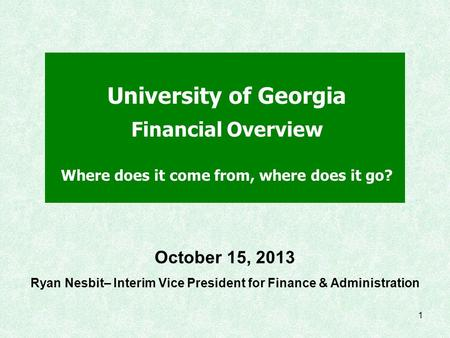 1 University of Georgia Financial Overview Where does it come from, where does it go? October 15, 2013 Ryan Nesbit– Interim Vice President for Finance.