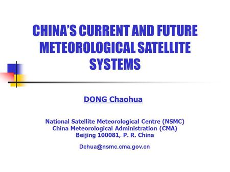 CHINA'S CURRENT AND FUTURE METEOROLOGICAL SATELLITE SYSTEMS DONG Chaohua National Satellite Meteorological Centre (NSMC) China Meteorological Administration.