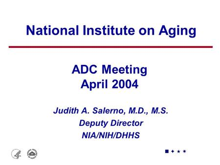National Institute on Aging Judith A. Salerno, M.D., M.S. Deputy Director NIA/NIH/DHHS ADC Meeting April 2004.