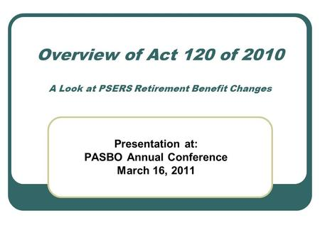 Overview of Act 120 of 2010 A Look at PSERS Retirement Benefit Changes Presentation at: PASBO Annual Conference March 16, 2011.