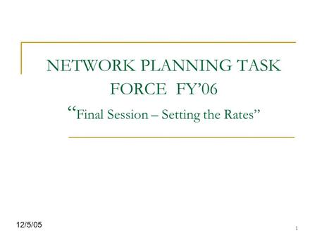 "1 NETWORK PLANNING TASK FORCE FY'06 "" Final Session – Setting the Rates"" 12/5/05."
