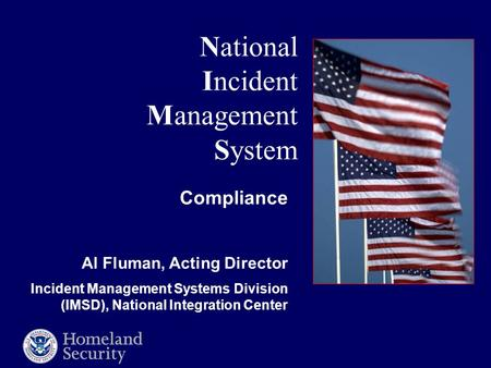 National Incident Management System Compliance Al Fluman, Acting Director Incident Management Systems Division (IMSD), National Integration Center.