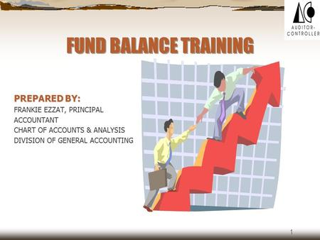 1 FUND BALANCE TRAINING PREPARED BY: FRANKIE EZZAT, PRINCIPAL ACCOUNTANT CHART OF ACCOUNTS & ANALYSIS DIVISION OF GENERAL ACCOUNTING.