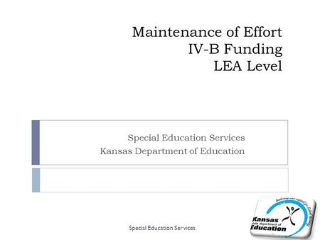 Maintenance of Effort IV-B Funding LEA Level Special Education Services Kansas Department of Education Special Education Services.