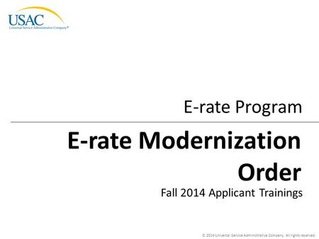 © 2014 Universal Service Administrative Company. All rights reserved. E-rate Program Fall 2014 Applicant Trainings E-rate Modernization Order.