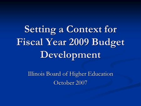 Setting a Context for Fiscal Year 2009 Budget Development Illinois Board of Higher Education October 2007.
