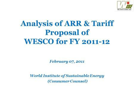 Analysis of ARR & Tariff Proposal of WESCO for FY 2011-12 February 07, 2011 World Institute of Sustainable Energy (Consumer Counsel)