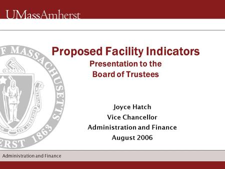 Administration and Finance Joyce Hatch Vice Chancellor Administration and Finance August 2006 Proposed Facility Indicators Presentation to the Board of.