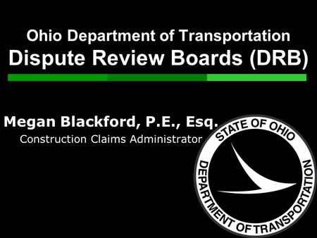 Ohio Department of Transportation Dispute Review Boards (DRB) Megan Blackford, P.E., Esq. Construction Claims Administrator.