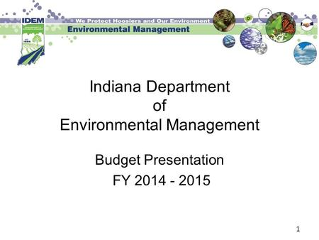 1 Indiana Department of Environmental Management Budget Presentation FY 2014 - 2015.