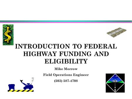 INTRODUCTION TO FEDERAL HIGHWAY FUNDING AND ELIGIBILITY Mike Morrow Field Operations Engineer (503) 587-4708 Mike Morrow(Field Operations Engineer)503-5874708Mike.