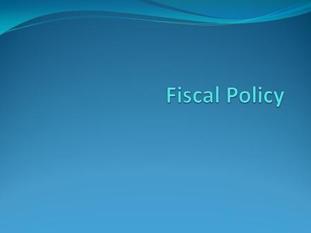 What is Fiscal Policy? Fiscal Policy is the decision of the government about: How to earn revenue and gather resources from various sources For what to.