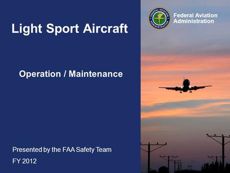 Presented by the FAA Safety Team FY 2012 Federal Aviation Administration Light Sport Aircraft Operation / Maintenance.