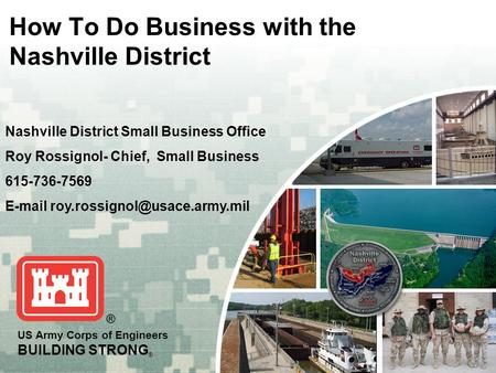 US Army Corps of Engineers BUILDING STRONG ® How To Do Business with the Nashville District Nashville District Small Business Office Roy Rossignol- Chief,