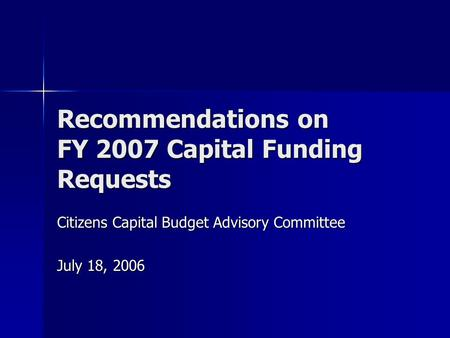 Recommendations on FY 2007 Capital Funding Requests Citizens Capital Budget Advisory Committee July 18, 2006.