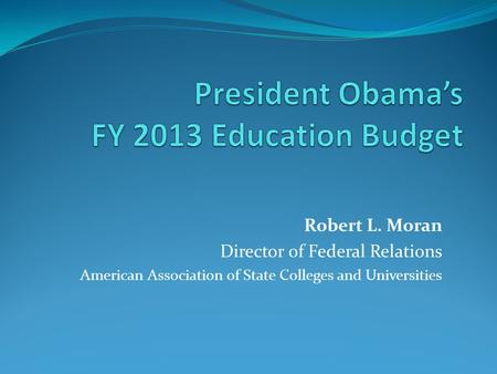 Robert L. Moran Director of Federal Relations American Association of State Colleges and Universities.