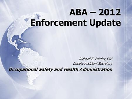 ABA – 2012 Enforcement Update Richard E. Fairfax, CIH Deputy Assistant Secretary Occupational Safety and Health Administration.